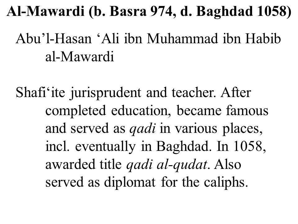 Al-Mawardi (b. Basra 974, d. Baghdad 1058) Abu'l-Hasan 'Ali ibn Muhammad ibn Habib al-Mawardi Shafi'ite jurisprudent and teacher. After completed educ