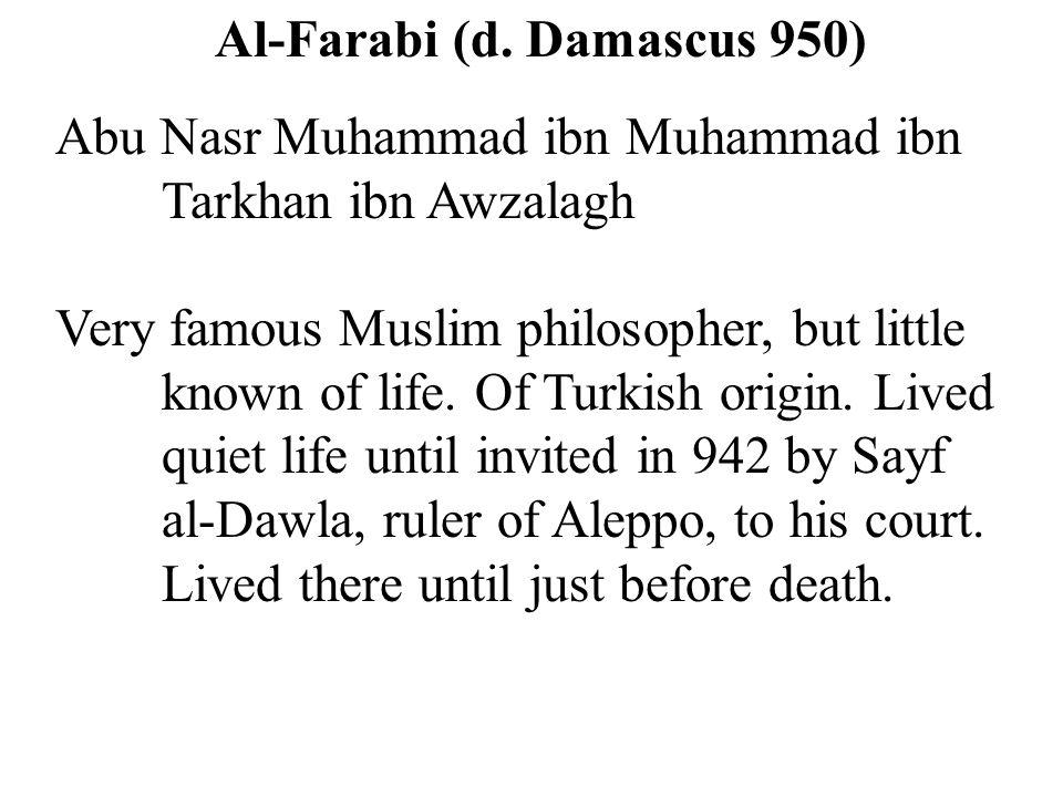 Al-Farabi (d. Damascus 950) Abu Nasr Muhammad ibn Muhammad ibn Tarkhan ibn Awzalagh Very famous Muslim philosopher, but little known of life. Of Turki
