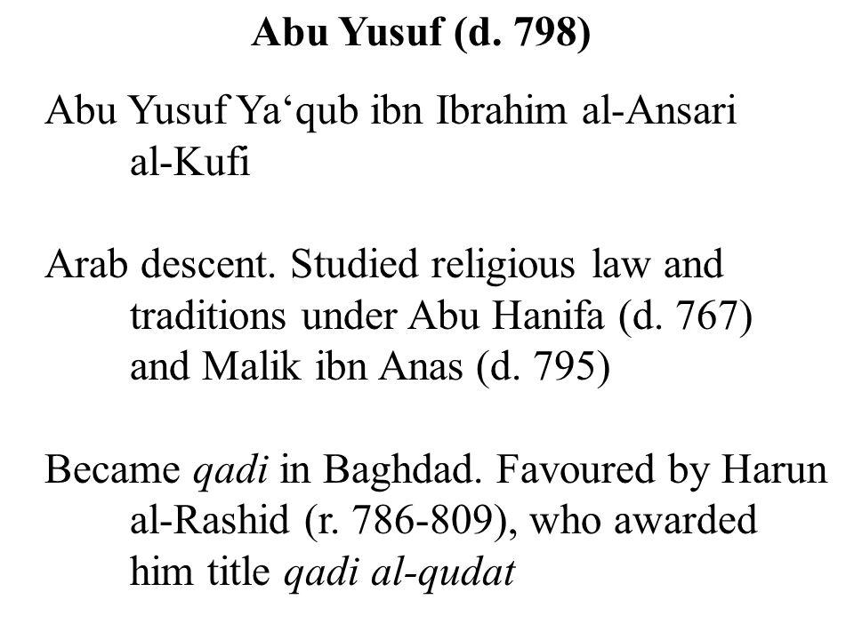 Abu Yusuf (d. 798) Abu Yusuf Ya'qub ibn Ibrahim al-Ansari al-Kufi Arab descent. Studied religious law and traditions under Abu Hanifa (d. 767) and Mal