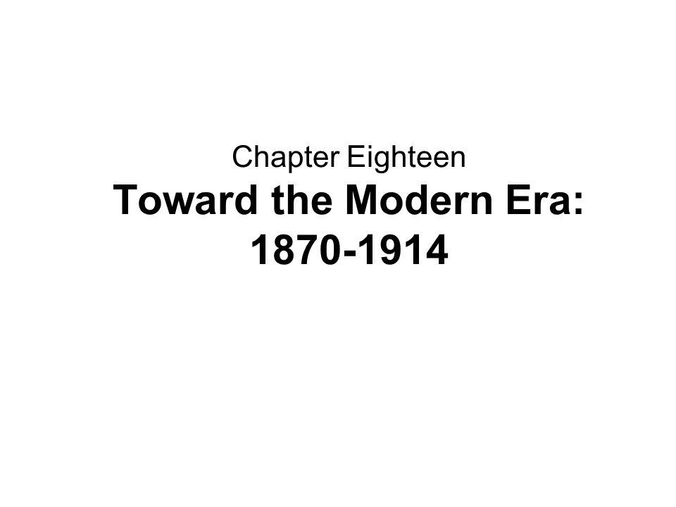Chapter Eighteen Toward the Modern Era: 1870-1914