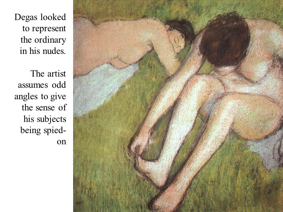 Degas looked to represent the ordinary in his nudes. The artist assumes odd angles to give the sense of his subjects being spied- on
