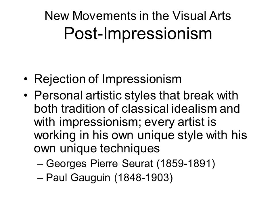 New Movements in the Visual Arts Post-Impressionism Rejection of Impressionism Personal artistic styles that break with both tradition of classical id
