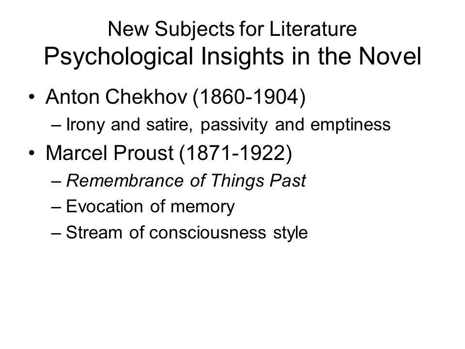 New Subjects for Literature Psychological Insights in the Novel Anton Chekhov (1860-1904) –Irony and satire, passivity and emptiness Marcel Proust (18