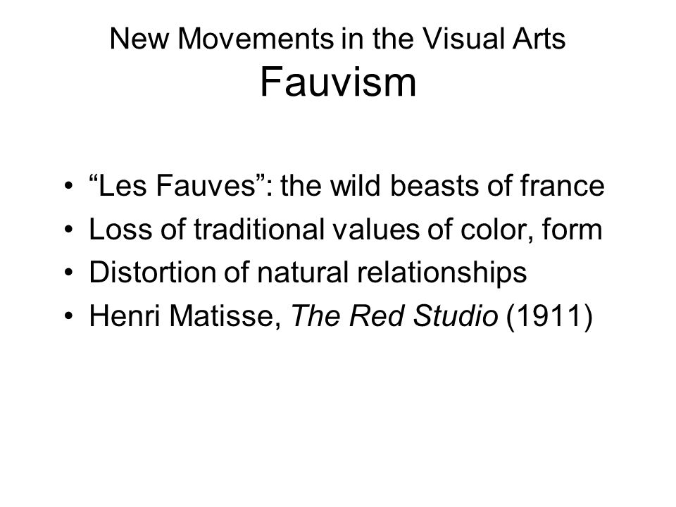 "New Movements in the Visual Arts Fauvism ""Les Fauves"": the wild beasts of france Loss of traditional values of color, form Distortion of natural relat"