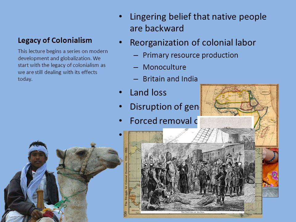 Legacy of Colonialism Lingering belief that native people are backward Reorganization of colonial labor – Primary resource production – Monoculture – Britain and India Land loss Disruption of gender roles Forced removal of natives Population loss This lecture begins a series on modern development and globalization.