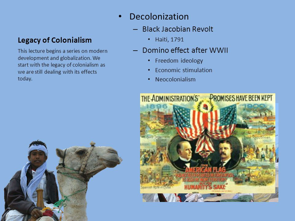 Legacy of Colonialism Decolonization – Black Jacobian Revolt Haiti, 1791 – Domino effect after WWII Freedom ideology Economic stimulation Neocolonialism This lecture begins a series on modern development and globalization.