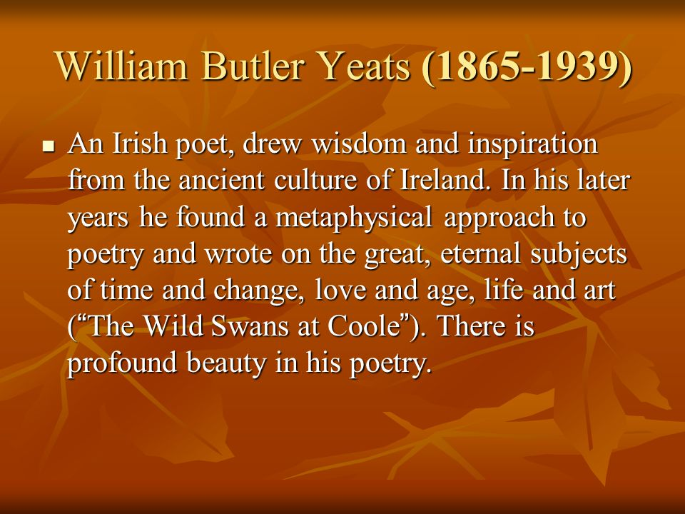 William Butler Yeats (1865-1939) An Irish poet, drew wisdom and inspiration from the ancient culture of Ireland. In his later years he found a metaphy