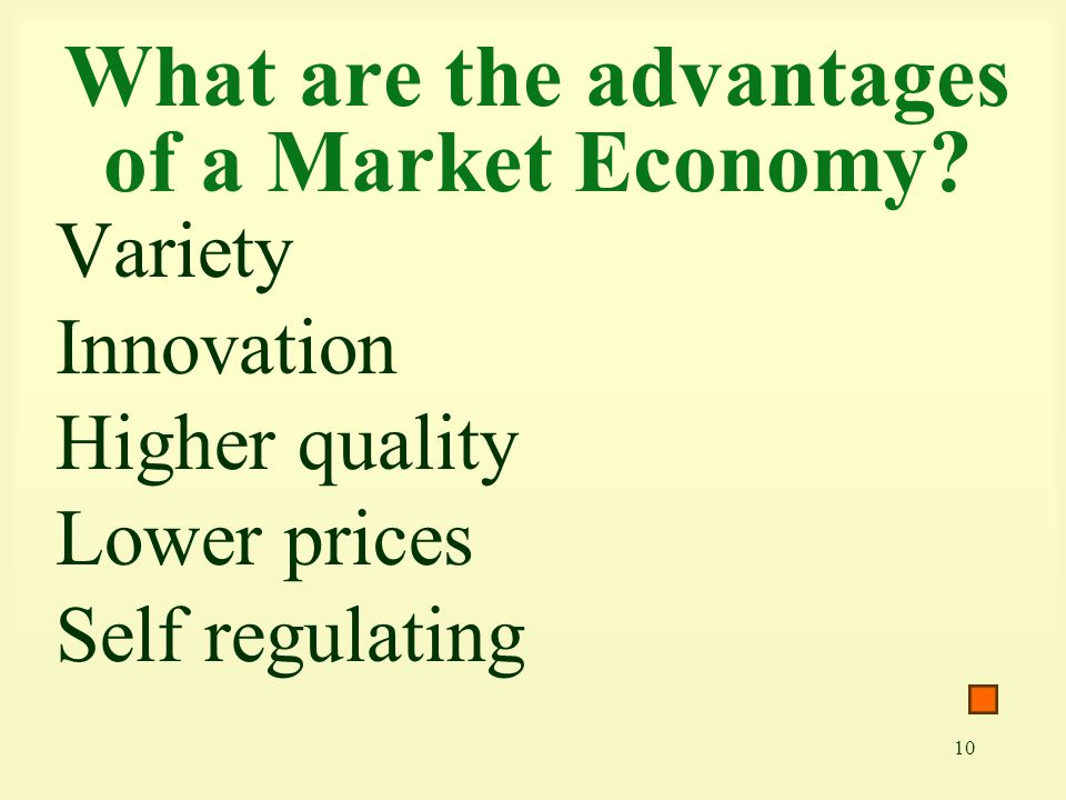 10 What are the advantages of a Market Economy? Variety Innovation Higher quality Lower prices Self regulating