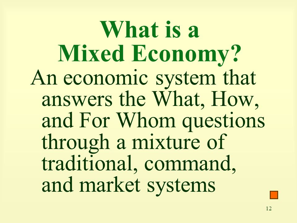 12 What is a Mixed Economy? An economic system that answers the What, How, and For Whom questions through a mixture of traditional, command, and marke