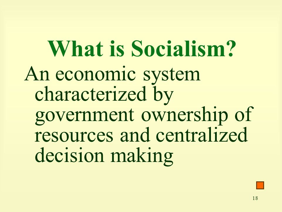 18 What is Socialism? An economic system characterized by government ownership of resources and centralized decision making