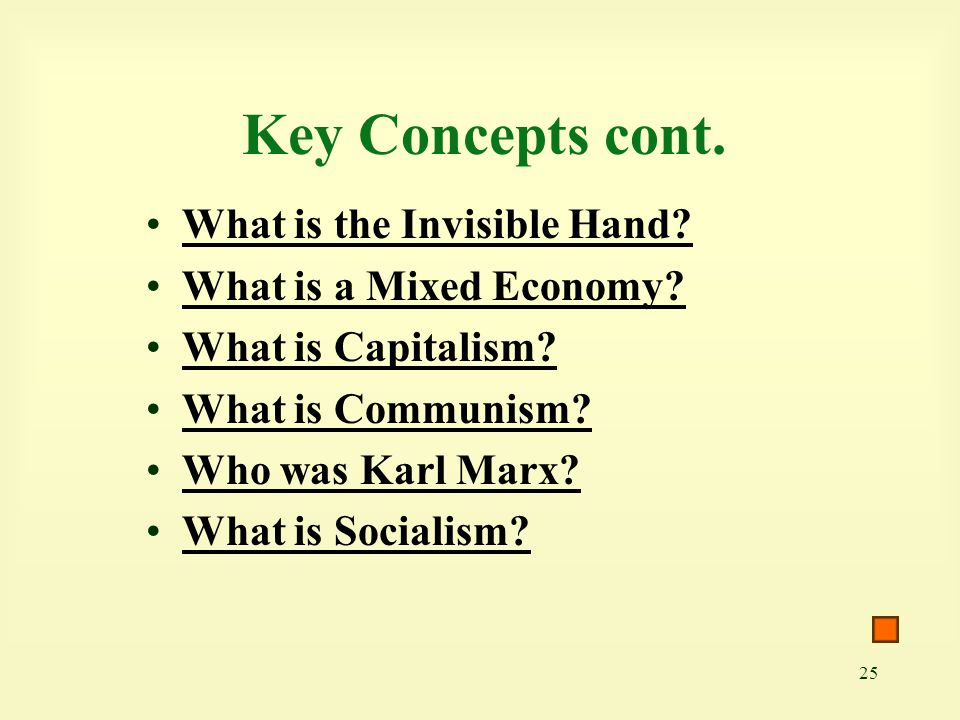 25 Key Concepts cont. What is the Invisible Hand? What is a Mixed Economy? What is Capitalism? What is Communism? Who was Karl Marx? What is Socialism