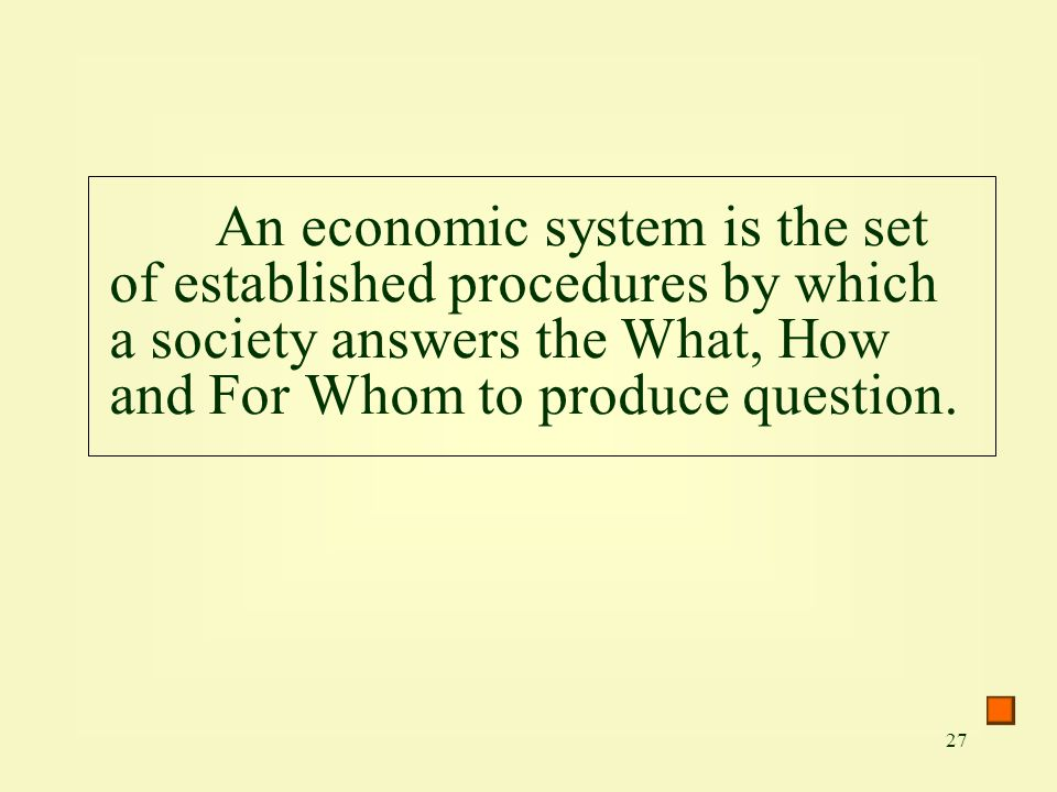 27 An economic system is the set of established procedures by which a society answers the What, How and For Whom to produce question.