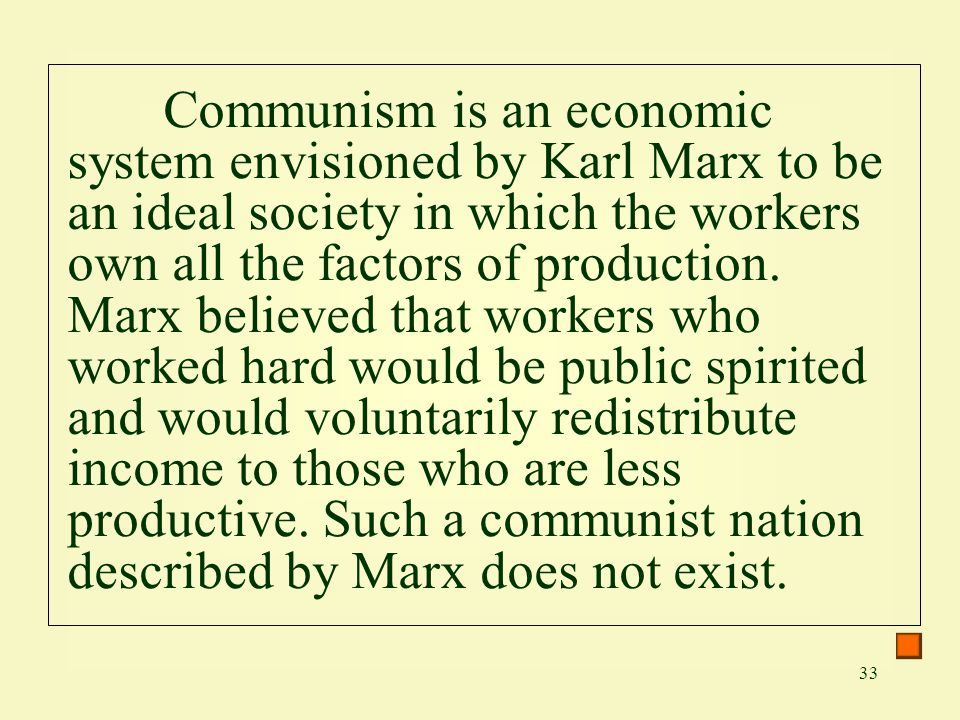33 Communism is an economic system envisioned by Karl Marx to be an ideal society in which the workers own all the factors of production. Marx believe