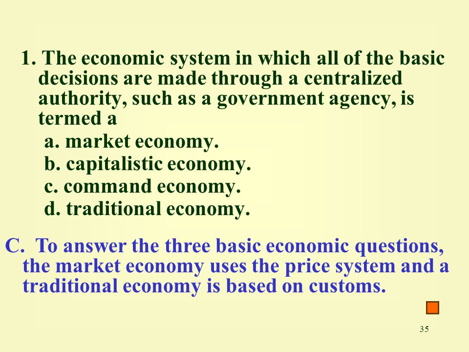 35 1. The economic system in which all of the basic decisions are made through a centralized authority, such as a government agency, is termed a a. ma