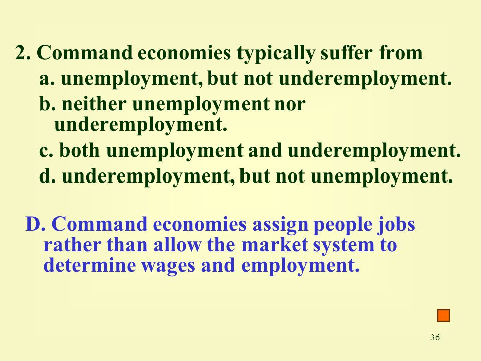 36 2. Command economies typically suffer from a. unemployment, but not underemployment. b. neither unemployment nor underemployment. c. both unemploym