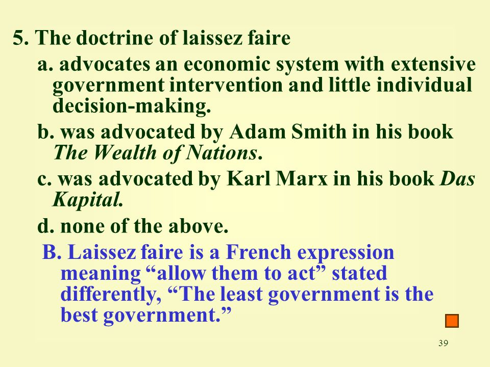 39 5. The doctrine of laissez faire a. advocates an economic system with extensive government intervention and little individual decision-making. b. w