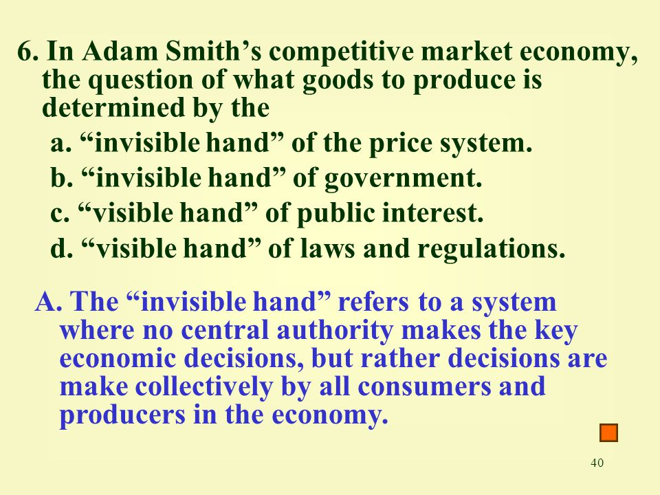 """40 6. In Adam Smith's competitive market economy, the question of what goods to produce is determined by the a. """"invisible hand"""" of the price system."""