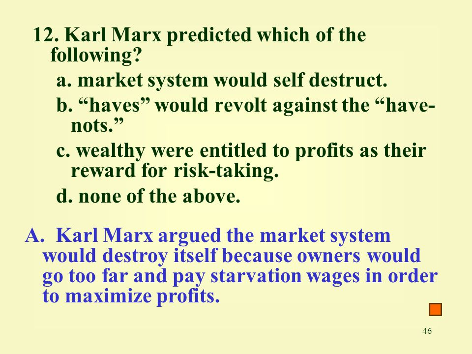 """46 12. Karl Marx predicted which of the following? a. market system would self destruct. b. """"haves"""" would revolt against the """"have- nots."""" c. wealthy"""