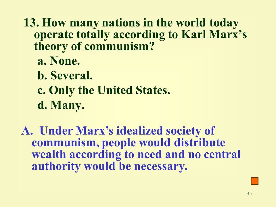 47 13. How many nations in the world today operate totally according to Karl Marx's theory of communism? a. None. b. Several. c. Only the United State