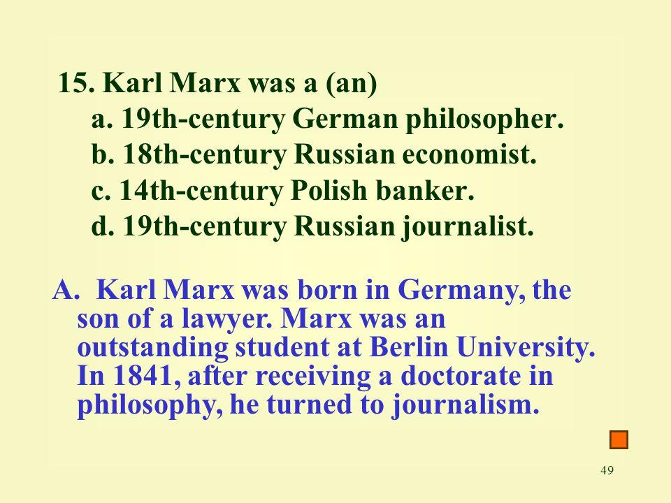 49 15. Karl Marx was a (an) a. 19th-century German philosopher. b. 18th-century Russian economist. c. 14th-century Polish banker. d. 19th-century Russ