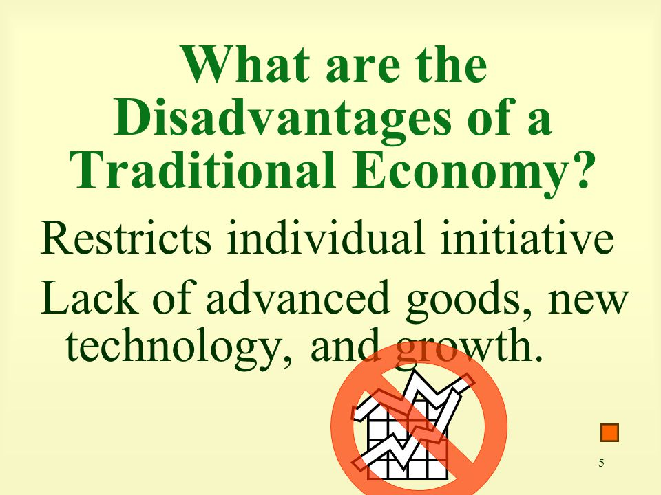 5 What are the Disadvantages of a Traditional Economy? Restricts individual initiative Lack of advanced goods, new technology, and growth.