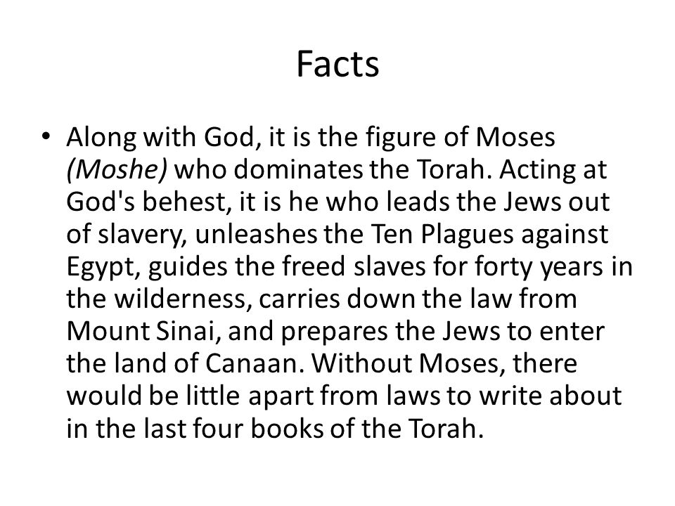 Facts Along with God, it is the figure of Moses (Moshe) who dominates the Torah.