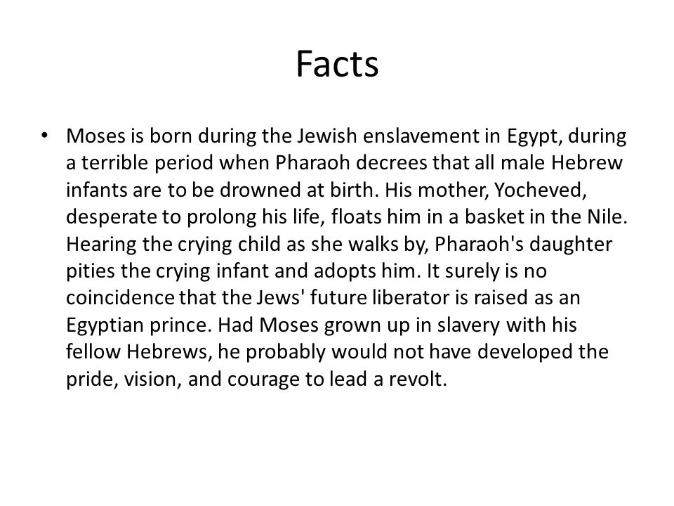 Facts Moses is born during the Jewish enslavement in Egypt, during a terrible period when Pharaoh decrees that all male Hebrew infants are to be drowned at birth.
