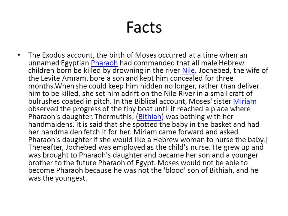Facts The Exodus account, the birth of Moses occurred at a time when an unnamed Egyptian Pharaoh had commanded that all male Hebrew children born be killed by drowning in the river Nile.