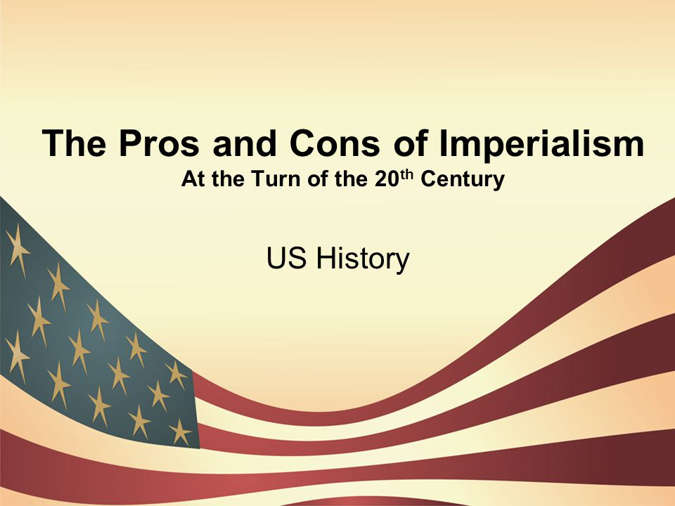 The Pros and Cons of Imperialism At the Turn of the 20 th Century US History