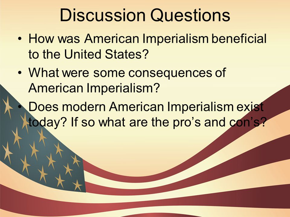 Discussion Questions How was American Imperialism beneficial to the United States? What were some consequences of American Imperialism? Does modern Am