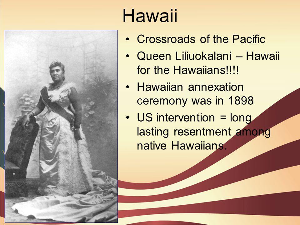 Hawaii Crossroads of the Pacific Queen Liliuokalani – Hawaii for the Hawaiians!!!! Hawaiian annexation ceremony was in 1898 US intervention = long las