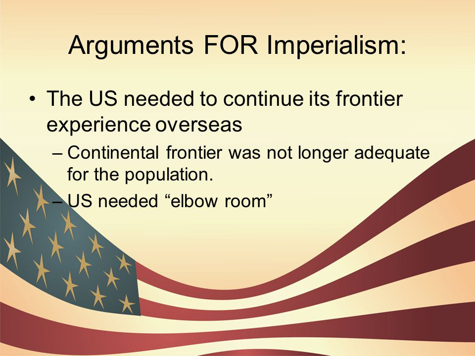 Arguments FOR Imperialism: The US needed to continue its frontier experience overseas –Continental frontier was not longer adequate for the population