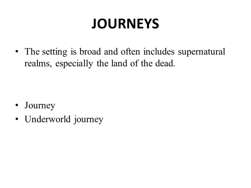 JOURNEYS The setting is broad and often includes supernatural realms, especially the land of the dead.
