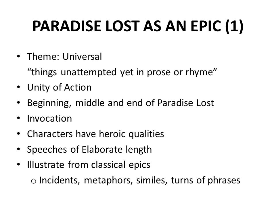 PARADISE LOST AS AN EPIC (1) Theme: Universal things unattempted yet in prose or rhyme Unity of Action Beginning, middle and end of Paradise Lost Invocation Characters have heroic qualities Speeches of Elaborate length Illustrate from classical epics o Incidents, metaphors, similes, turns of phrases