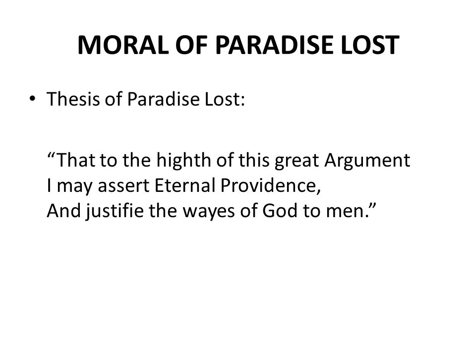 MORAL OF PARADISE LOST Thesis of Paradise Lost: That to the highth of this great Argument I may assert Eternal Providence, And justifie the wayes of God to men.