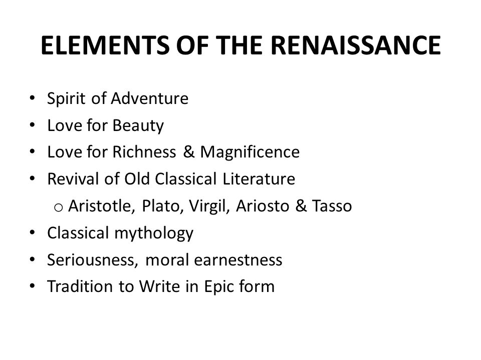 ELEMENTS OF THE RENAISSANCE Spirit of Adventure Love for Beauty Love for Richness & Magnificence Revival of Old Classical Literature o Aristotle, Plato, Virgil, Ariosto & Tasso Classical mythology Seriousness, moral earnestness Tradition to Write in Epic form