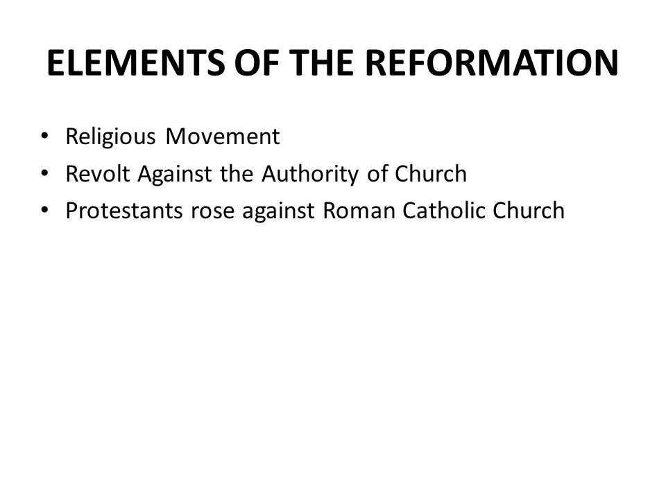 ELEMENTS OF THE REFORMATION Religious Movement Revolt Against the Authority of Church Protestants rose against Roman Catholic Church