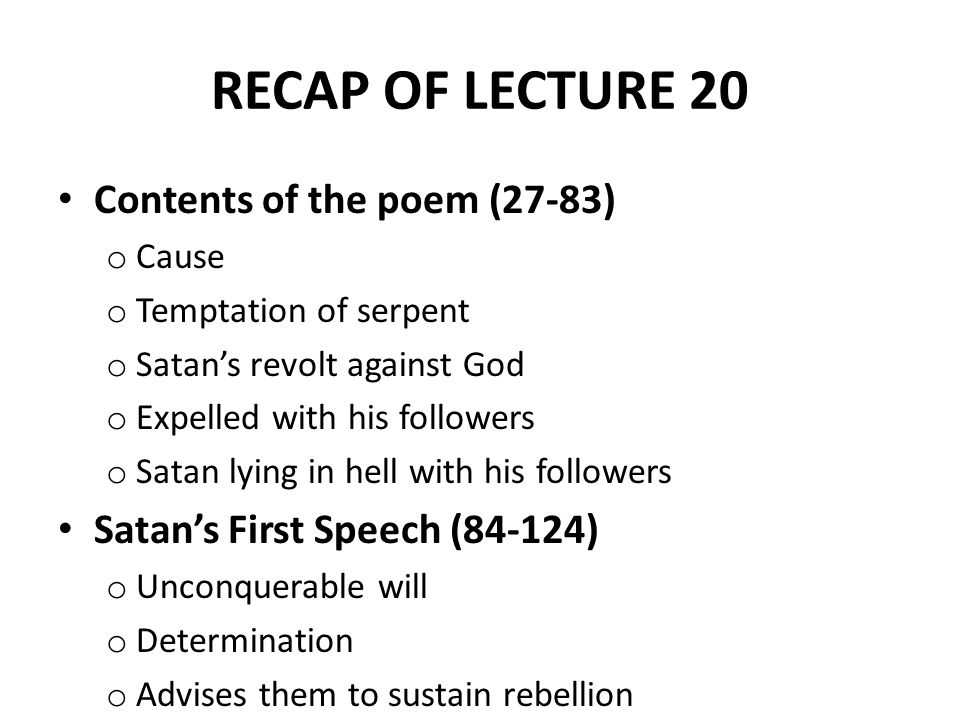 RECAP OF LECTURE 20 Contents of the poem (27-83) o Cause o Temptation of serpent o Satan's revolt against God o Expelled with his followers o Satan lying in hell with his followers Satan's First Speech (84-124) o Unconquerable will o Determination o Advises them to sustain rebellion