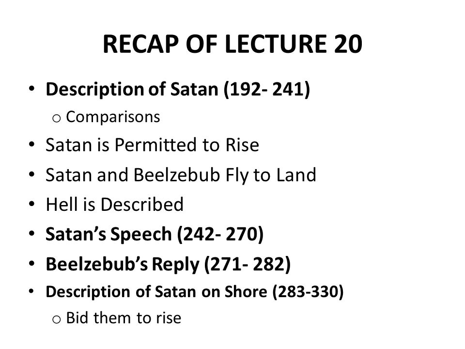 RECAP OF LECTURE 20 Description of Satan (192- 241) o Comparisons Satan is Permitted to Rise Satan and Beelzebub Fly to Land Hell is Described Satan's Speech (242- 270) Beelzebub's Reply (271- 282) Description of Satan on Shore (283-330) o Bid them to rise