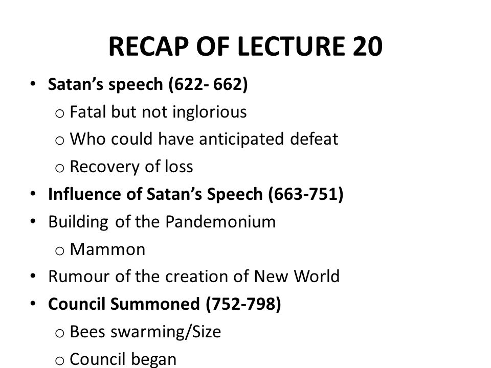 RECAP OF LECTURE 20 Satan's speech (622- 662) o Fatal but not inglorious o Who could have anticipated defeat o Recovery of loss Influence of Satan's Speech (663-751) Building of the Pandemonium o Mammon Rumour of the creation of New World Council Summoned (752-798) o Bees swarming/Size o Council began