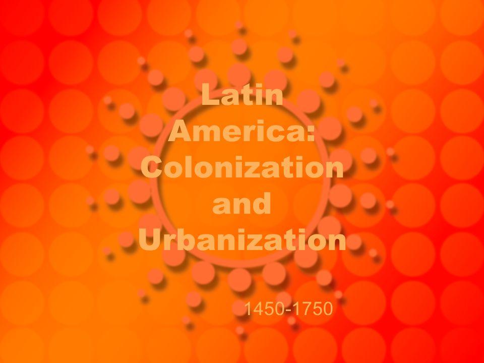 Latin America: Colonization and Urbanization 1450-1750