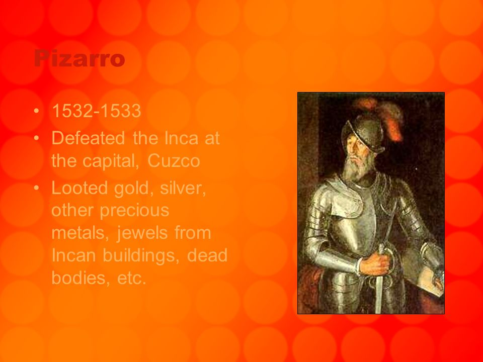 Pizarro 1532-1533 Defeated the Inca at the capital, Cuzco Looted gold, silver, other precious metals, jewels from Incan buildings, dead bodies, etc.