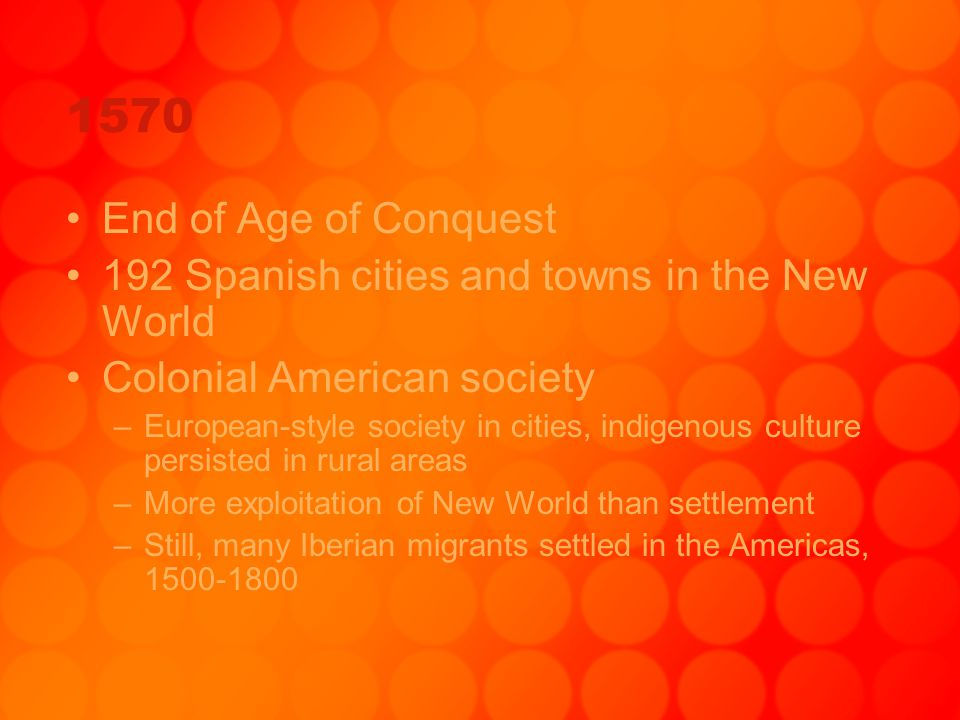 1570 End of Age of Conquest 192 Spanish cities and towns in the New World Colonial American society –European-style society in cities, indigenous cult