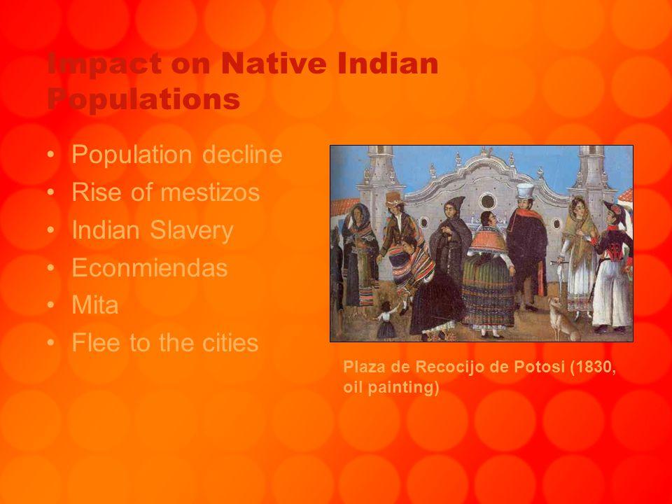 Impact on Native Indian Populations Population decline Rise of mestizos Indian Slavery Econmiendas Mita Flee to the cities Plaza de Recocijo de Potosi