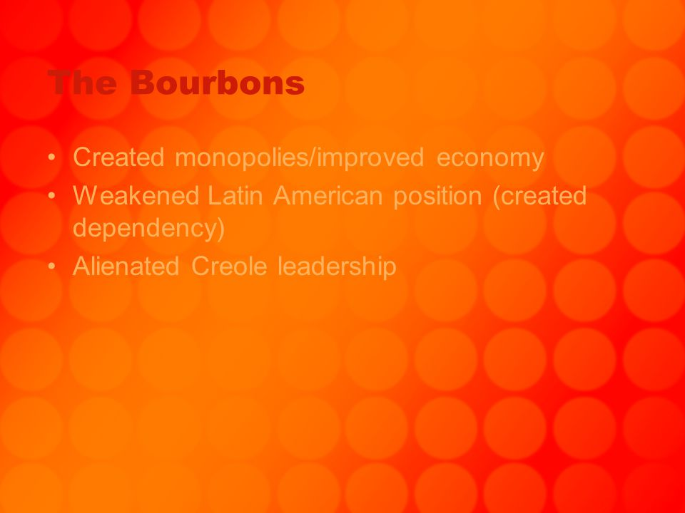 The Bourbons Created monopolies/improved economy Weakened Latin American position (created dependency) Alienated Creole leadership