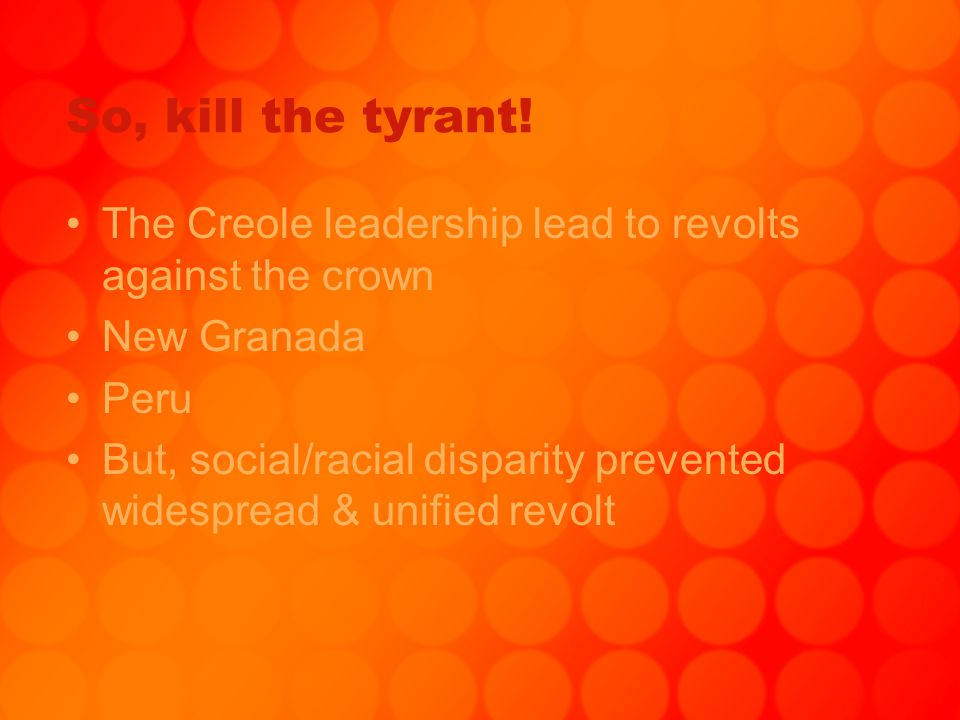 So, kill the tyrant! The Creole leadership lead to revolts against the crown New Granada Peru But, social/racial disparity prevented widespread & unif