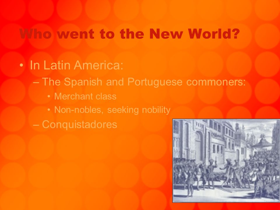 Who went to the New World? In Latin America: –The Spanish and Portuguese commoners: Merchant class Non-nobles, seeking nobility –Conquistadores