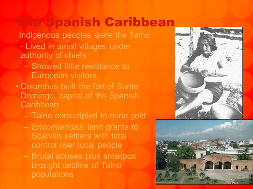 The Spanish Caribbean Indigenous peoples were the Taino - Lived in small villages under authority of chiefs –Showed little resistance to European visi