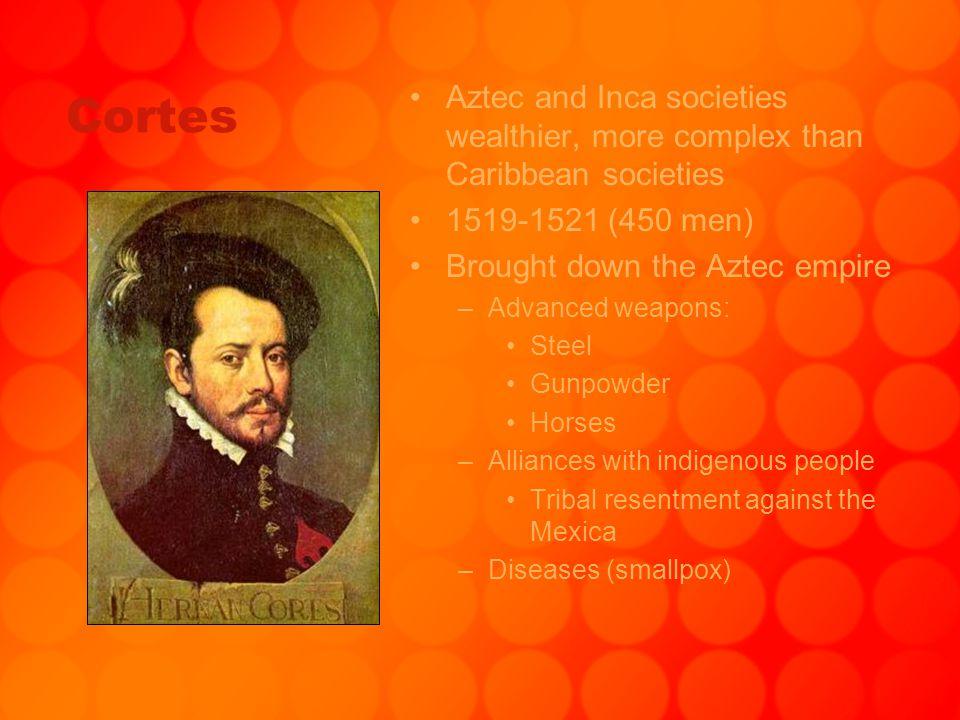 Cortes Aztec and Inca societies wealthier, more complex than Caribbean societies 1519-1521 (450 men) Brought down the Aztec empire –Advanced weapons: