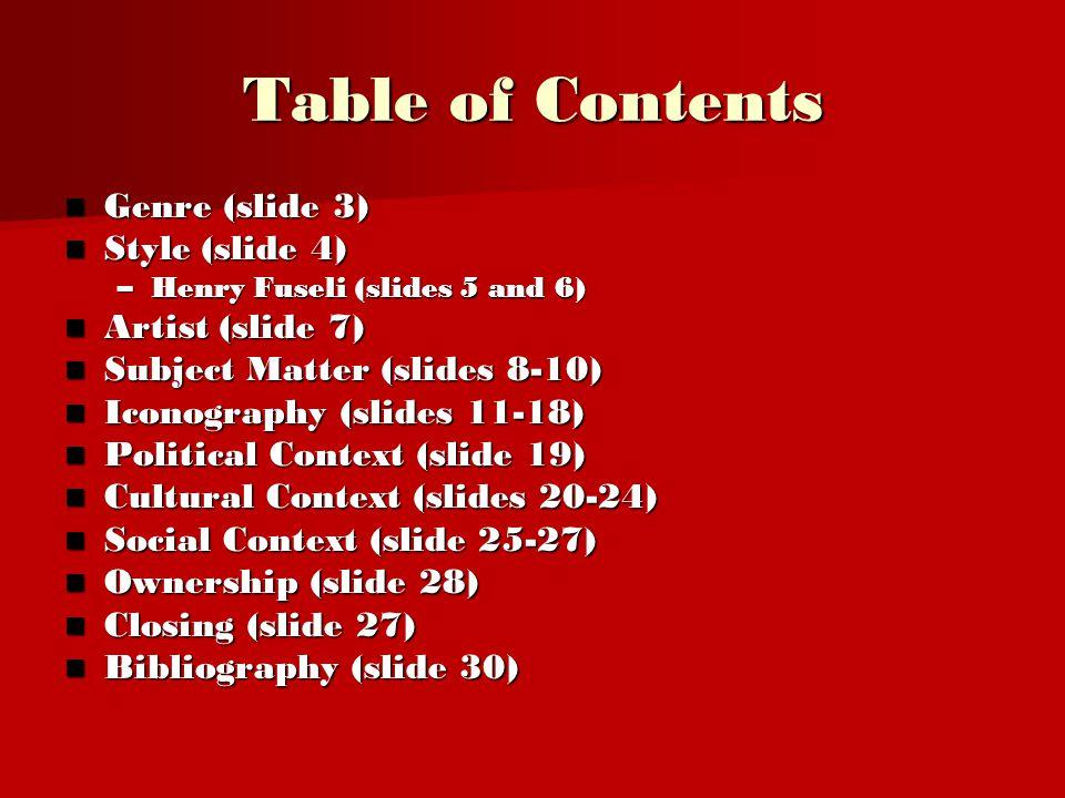 Table of Contents Genre (slide 3) Genre (slide 3) Style (slide 4) Style (slide 4) –Henry Fuseli (slides 5 and 6) Artist (slide 7) Artist (slide 7) Subject Matter (slides 8-10) Subject Matter (slides 8-10) Iconography (slides 11-18) Iconography (slides 11-18) Political Context (slide 19) Political Context (slide 19) Cultural Context (slides 20-24) Cultural Context (slides 20-24) Social Context (slide 25-27) Social Context (slide 25-27) Ownership (slide 28) Ownership (slide 28) Closing (slide 27) Closing (slide 27) Bibliography (slide 30) Bibliography (slide 30)